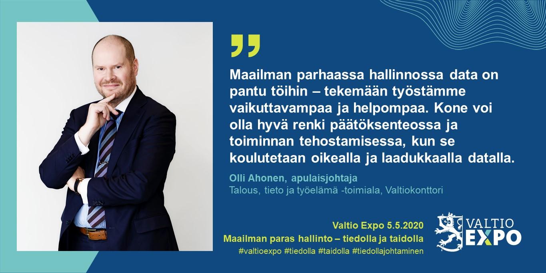 """Apulaisjohtaja Olli Ahonen, Valtiokonttori: """"Maailman parhaassa hallinnossa data on pantu töihin – tekemään työstämme vaikuttavampaa ja helpompaa. Kone voi olla hyvä renki päätöksenteossa ja toiminnan tehostamisessa, kun se koulutetaan oikealla ja laadukkaalla datalla."""""""